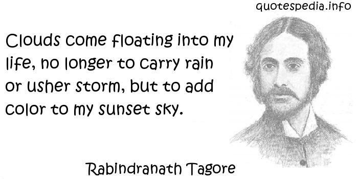 Rabindranath Tagore - Clouds come floating into my life, no longer to carry rain or usher storm, but to add color to my sunset sky.