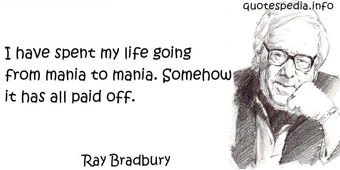 Ray Bradbury - I have spent my life going from mania to mania. Somehow it has all paid off.