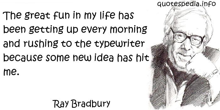Ray Bradbury - The great fun in my life has been getting up every morning and rushing to the typewriter because some new idea has hit me.
