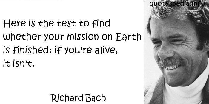 Richard Bach - Here is the test to find whether your mission on Earth is finished: if you're alive, it isn't.