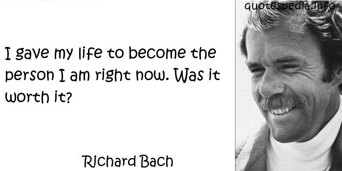 Richard Bach - I gave my life to become the person I am right now. Was it worth it?