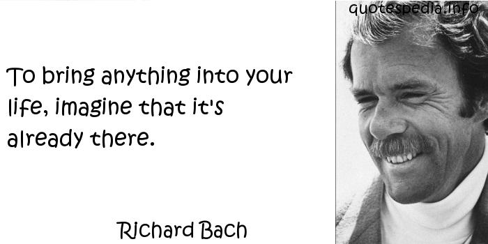 Richard Bach - To bring anything into your life, imagine that it's already there.