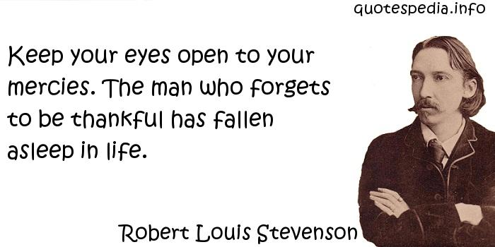 Robert Louis Stevenson - Keep your eyes open to your mercies. The man who forgets to be thankful has fallen asleep in life.