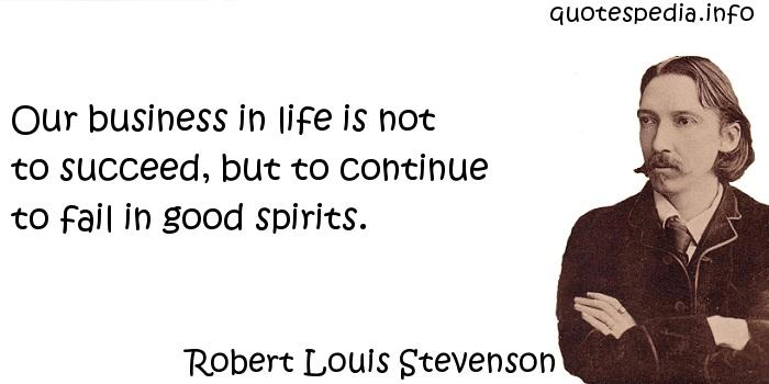Robert Louis Stevenson - Our business in life is not to succeed, but to continue to fail in good spirits.
