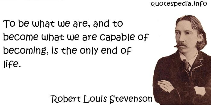 Robert Louis Stevenson - To be what we are, and to become what we are capable of becoming, is the only end of life.
