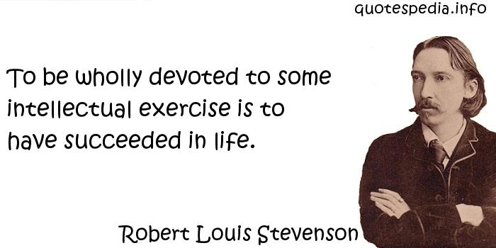 Robert Louis Stevenson - To be wholly devoted to some intellectual exercise is to have succeeded in life.