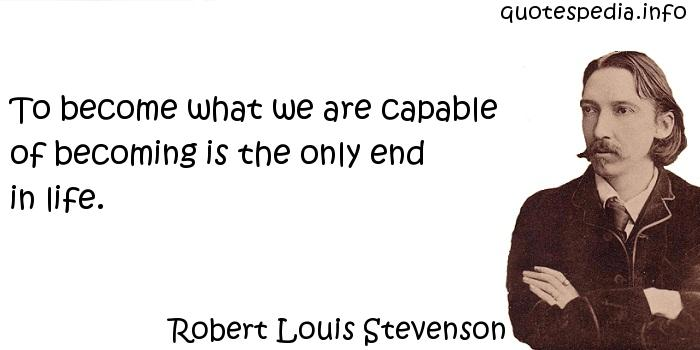 Robert Louis Stevenson - To become what we are capable of becoming is the only end in life.