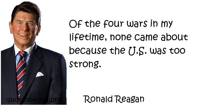 Ronald Reagan - Of the four wars in my lifetime, none came about because the U.S. was too strong.
