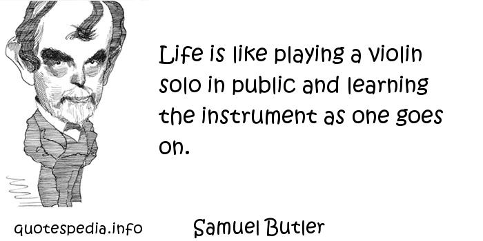 Samuel Butler - Life is like playing a violin solo in public and learning the instrument as one goes on.
