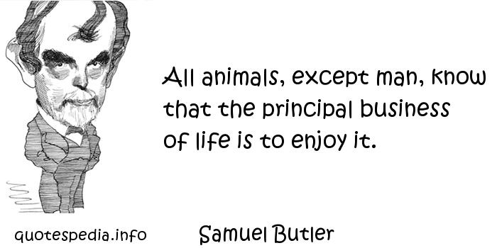 Samuel Butler - All animals, except man, know that the principal business of life is to enjoy it.