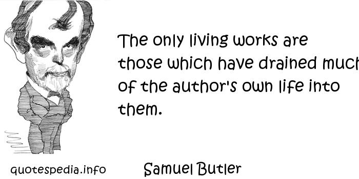 Samuel Butler - The only living works are those which have drained much of the author's own life into them.