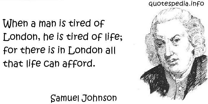 Samuel Johnson - When a man is tired of London, he is tired of life; for there is in London all that life can afford.