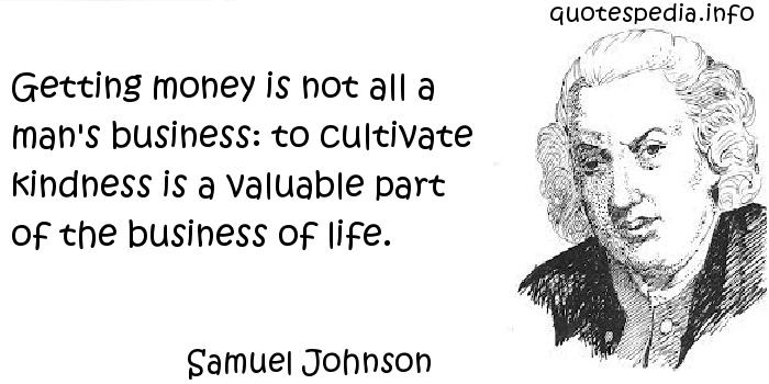 Samuel Johnson - Getting money is not all a man's business: to cultivate kindness is a valuable part of the business of life.