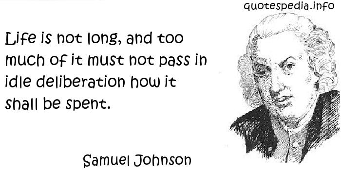 Samuel Johnson - Life is not long, and too much of it must not pass in idle deliberation how it shall be spent.