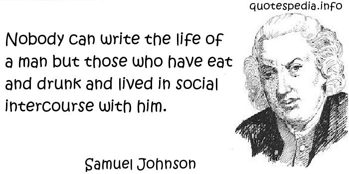 Samuel Johnson - Nobody can write the life of a man but those who have eat and drunk and lived in social intercourse with him.