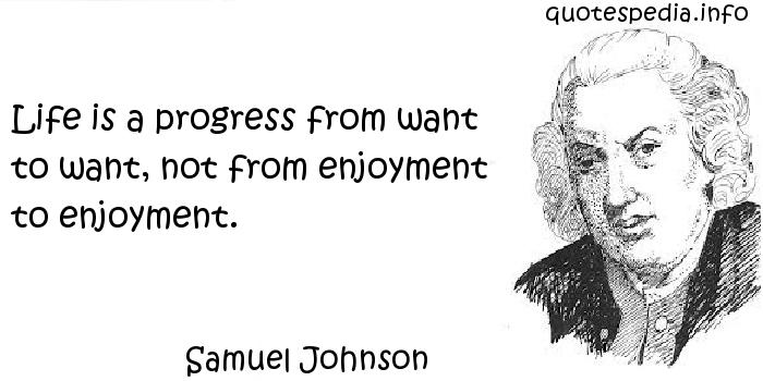 Samuel Johnson - Life is a progress from want to want, not from enjoyment to enjoyment.