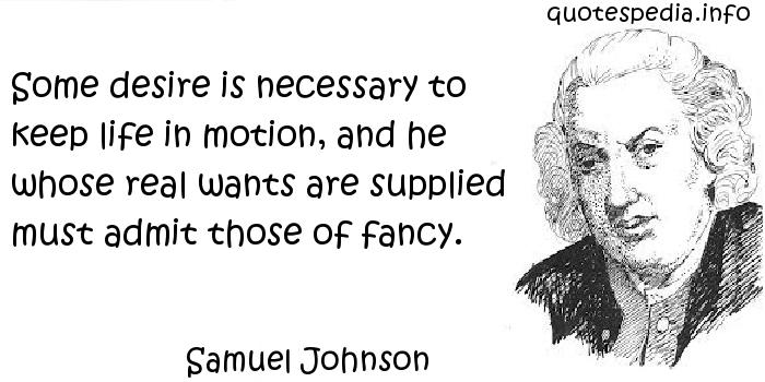 Samuel Johnson - Some desire is necessary to keep life in motion, and he whose real wants are supplied must admit those of fancy.
