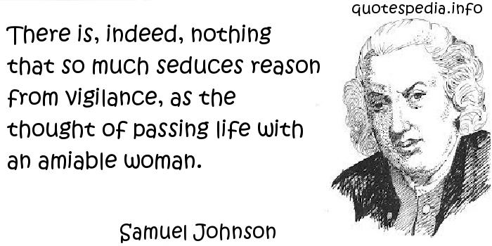 Samuel Johnson - There is, indeed, nothing that so much seduces reason from vigilance, as the thought of passing life with an amiable woman.