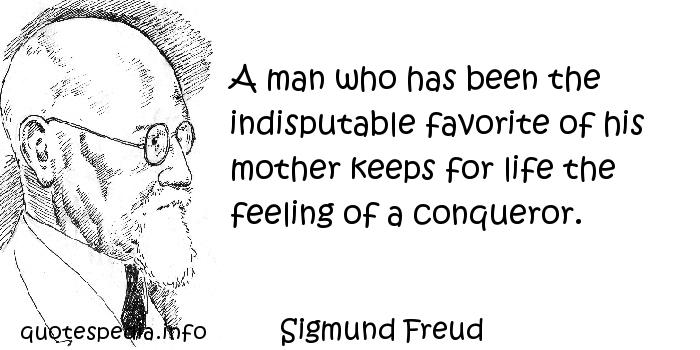 Sigmund Freud - A man who has been the indisputable favorite of his mother keeps for life the feeling of a conqueror.