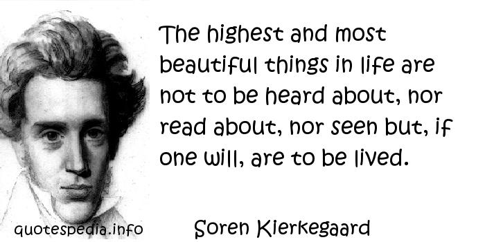 Soren Kierkegaard - The highest and most beautiful things in life are not to be heard about, nor read about, nor seen but, if one will, are to be lived.