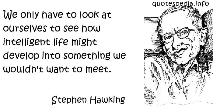 Stephen Hawking - We only have to look at ourselves to see how intelligent life might develop into something we wouldn't want to meet.