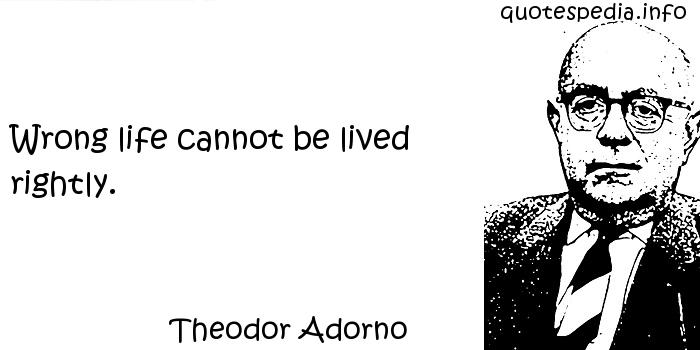 Theodor Adorno - Wrong life cannot be lived rightly.