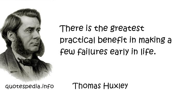 Thomas Huxley - There is the greatest practical benefit in making a few failures early in life.