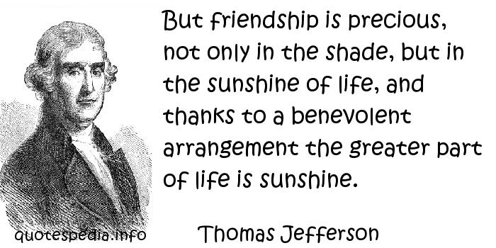 Thomas Jefferson - But friendship is precious, not only in the shade, but in the sunshine of life, and thanks to a benevolent arrangement the greater part of life is sunshine.