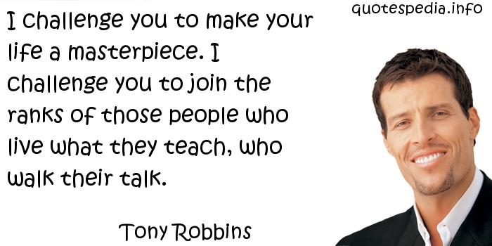 Tony Robbins - I challenge you to make your life a masterpiece. I challenge you to join the ranks of those people who live what they teach, who walk their talk.