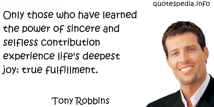 Tony Robbins - Only those who have learned the power of sincere and selfless contribution experience life's deepest joy: true fulfillment.