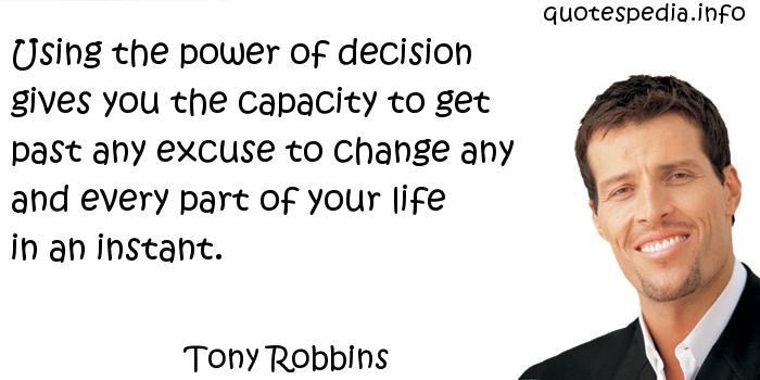 Tony Robbins - Using the power of decision gives you the capacity to get past any excuse to change any and every part of your life in an instant.