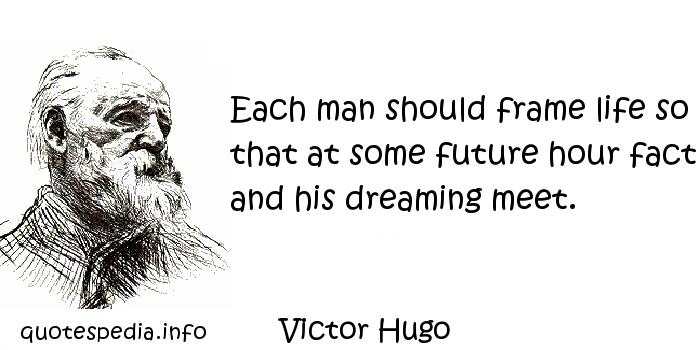 Victor Hugo - Each man should frame life so that at some future hour fact and his dreaming meet.