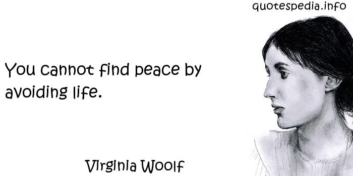 Virginia Woolf - You cannot find peace by avoiding life.