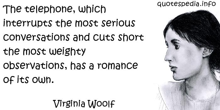 Virginia Woolf - The telephone, which interrupts the most serious conversations and cuts short the most weighty observations, has a romance of its own.