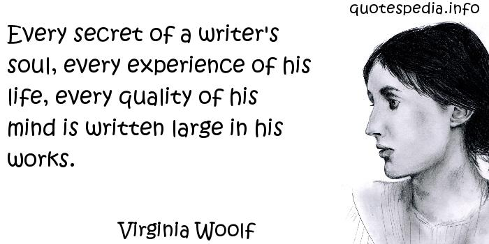 Virginia Woolf - Every secret of a writer's soul, every experience of his life, every quality of his mind is written large in his works.