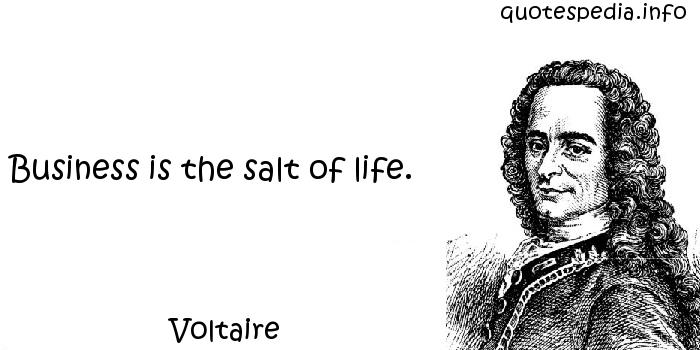 Voltaire - Business is the salt of life.