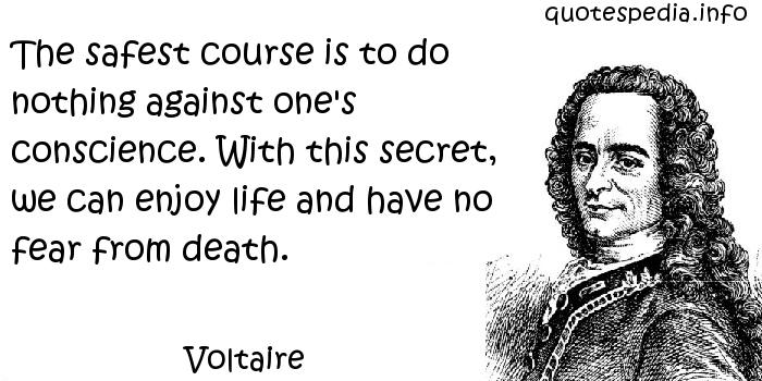 Voltaire - The safest course is to do nothing against one's conscience. With this secret, we can enjoy life and have no fear from death.