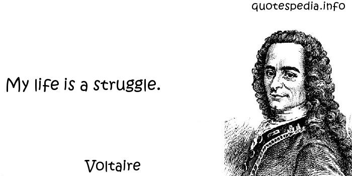 Voltaire - My life is a struggle.