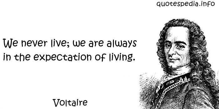 Voltaire - We never live; we are always in the expectation of living.