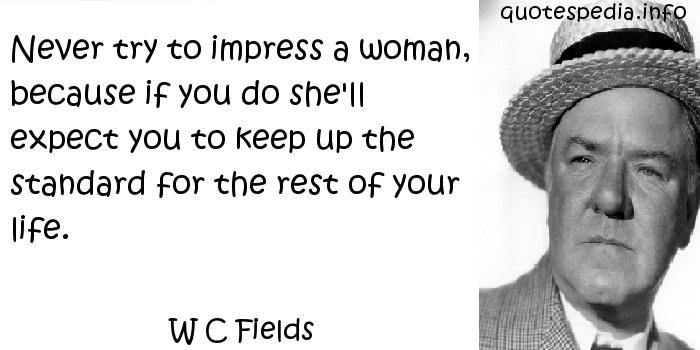 W C Fields - Never try to impress a woman, because if you do she'll expect you to keep up the standard for the rest of your life.