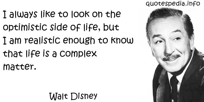 Walt Disney - I always like to look on the optimistic side of life, but I am realistic enough to know that life is a complex matter.