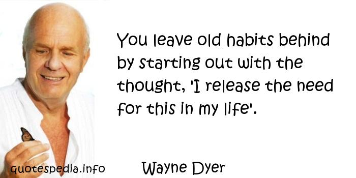 Wayne Dyer - You leave old habits behind by starting out with the thought, 'I release the need for this in my life'.