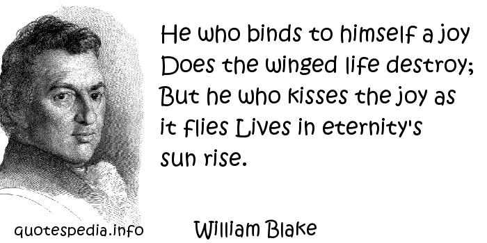 William Blake - He who binds to himself a joy Does the winged life destroy; But he who kisses the joy as it flies Lives in eternity's sun rise.