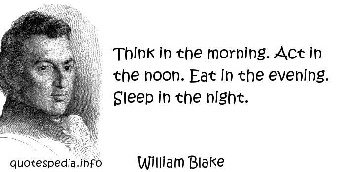 William Blake - Think in the morning. Act in the noon. Eat in the evening. Sleep in the night.