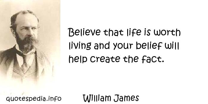William James - Believe that life is worth living and your belief will help create the fact.
