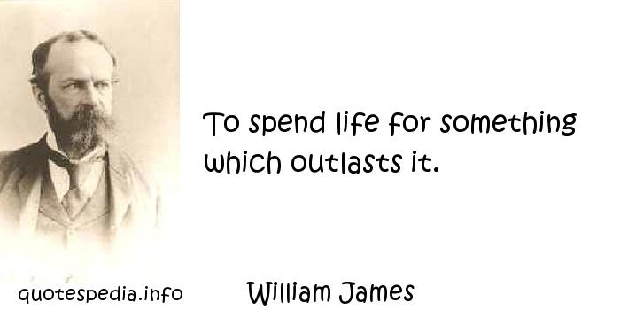 William James - To spend life for something which outlasts it.