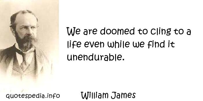 William James - We are doomed to cling to a life even while we find it unendurable.