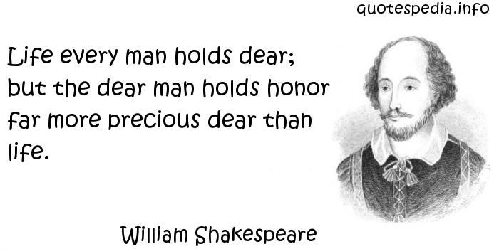 William Shakespeare - Life every man holds dear; but the dear man holds honor far more precious dear than life.