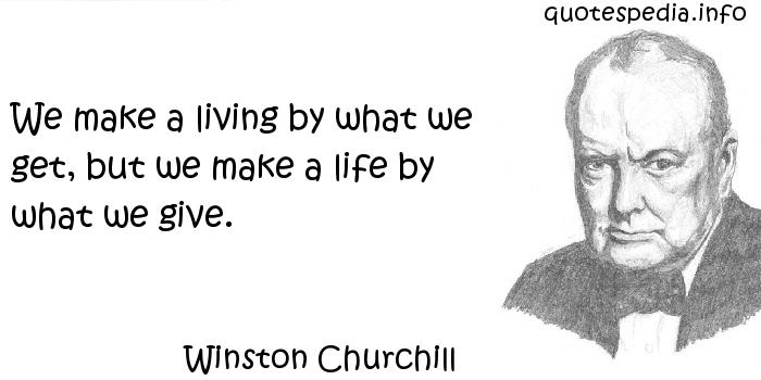 Winston Churchill - We make a living by what we get, but we make a life by what we give.