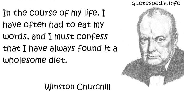 Winston Churchill - In the course of my life, I have often had to eat my words, and I must confess that I have always found it a wholesome diet.